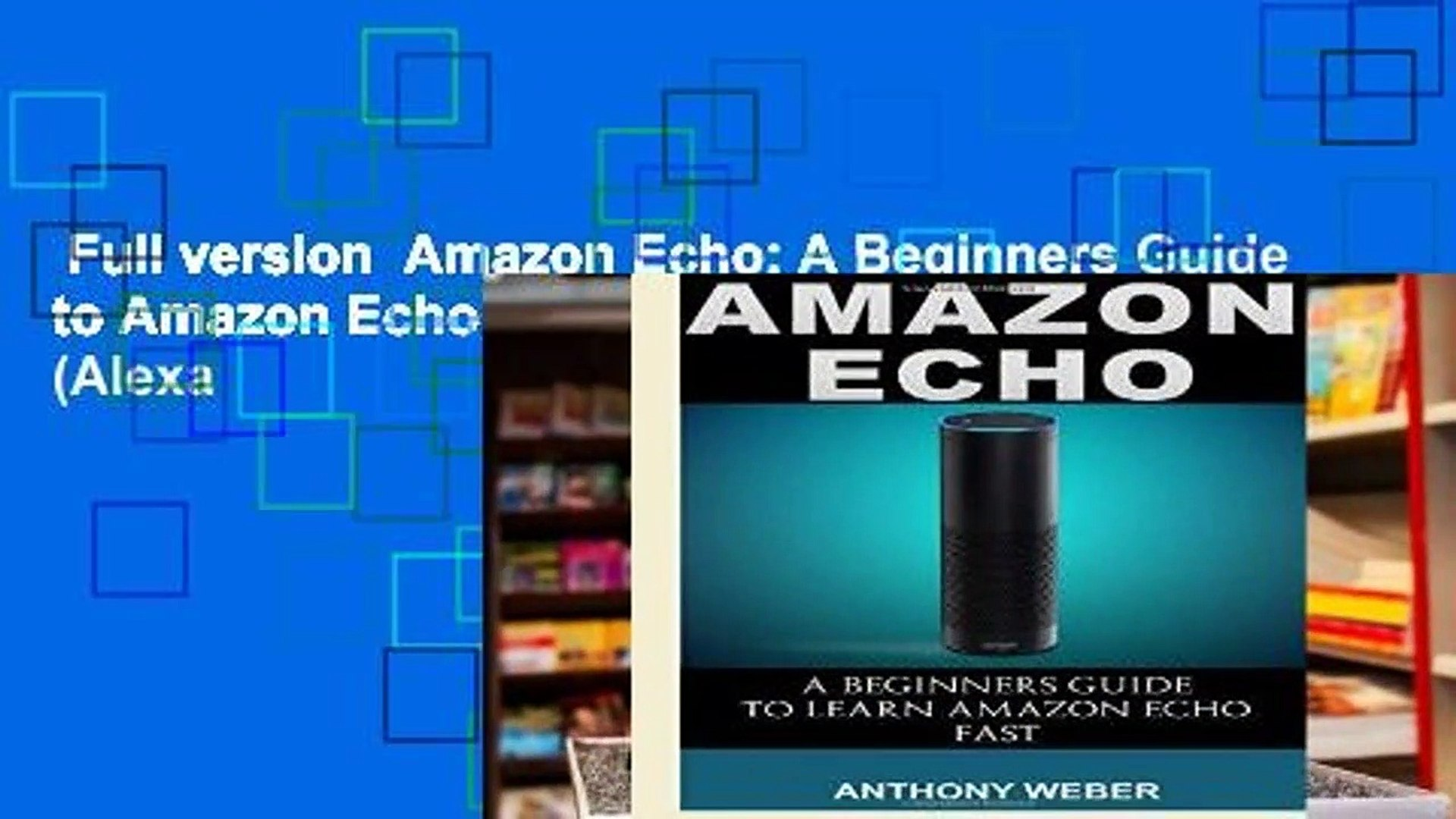 Full version  Amazon Echo: A Beginners Guide to Amazon Echo and Amazon Prime Membership (Alexa