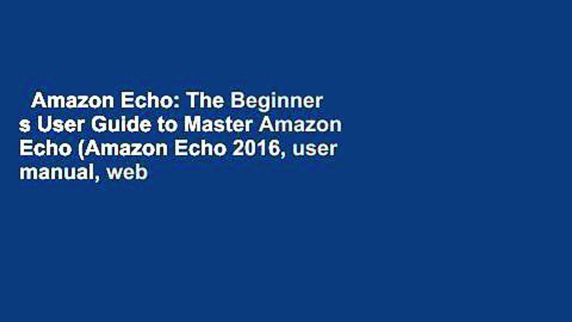 Amazon Echo: The Beginner s User Guide to Master Amazon Echo (Amazon Echo 2016, user manual, web