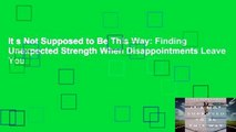 It s Not Supposed to Be This Way: Finding Unexpected Strength When Disappointments Leave You