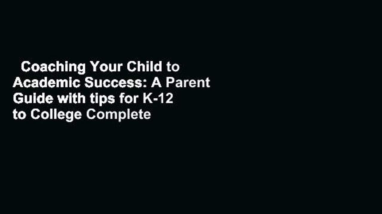Coaching Your Child to Academic Success: A Parent Guide with tips for K-12 to College Complete