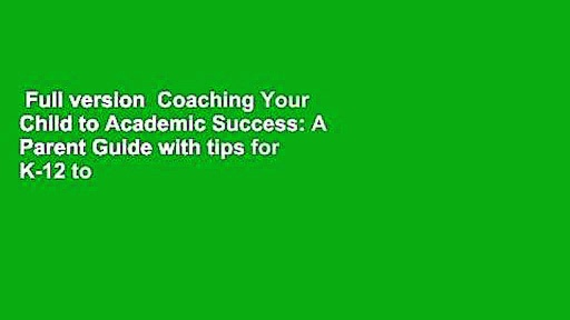 Full version  Coaching Your Child to Academic Success: A Parent Guide with tips for K-12 to
