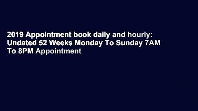 2019 Appointment book daily and hourly: Undated 52 Weeks Monday To Sunday 7AM To 8PM Appointment