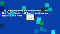 The User s Guide to the Human Mind: Why Our Brains Make Us Unhappy, Anxious, and Neurotic and What