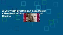 A Life Worth Breathing: A Yoga Master s Handbook of Strength, Grace, and Healing