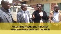 West Pokot teachers threaten to down tools over 1.5% taxation