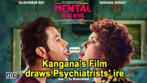 Kangana's 'Mental Hai Kya ?' draws Psychiatrists' ire