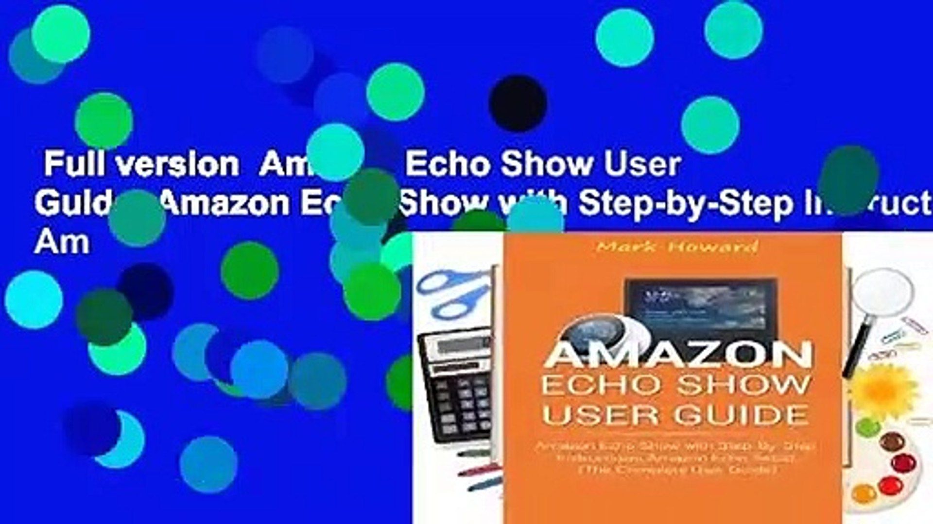 Full version  Amazon Echo Show User Guide: Amazon Echo Show with Step-by-Step Instructions, Am