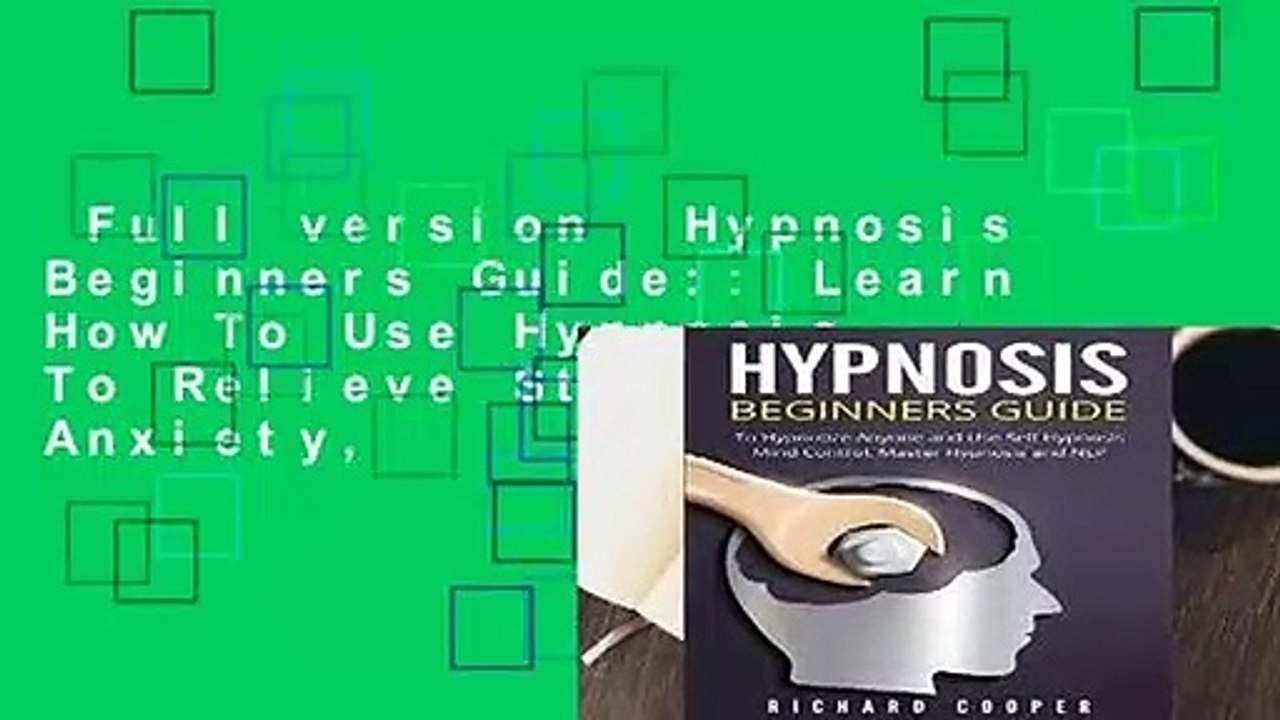 Full version Hypnosis Beginners Guide:: Learn How To Use Hypnosis To  Relieve Stress, Anxiety,