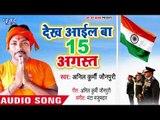 Dekha Ayil Ba 15 August - Anil Kurmi Jaunpuri - Bhojpuri Desh Bhakti Songs 2018