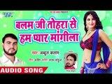 2019 New Hit Song - बलम जी तोहरा से हम प्यार मांगीला - Abdul Kalaam - Bhojpuri Songs 2019