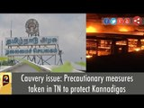 Cauvery issue: Precautionary measures taken in TN to protect Kannadigas