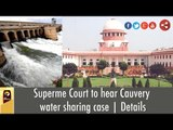Superme Court to hear Cauvery water sharing case | Details