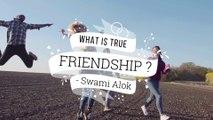 HOW TO JUDGE TRUE FRIENDS ? || What Is True Friendship ? || SWAMI ALOK || Anandam