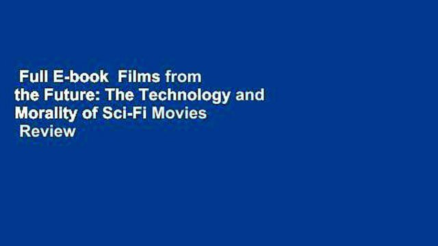 Full E-book  Films from the Future: The Technology and Morality of Sci-Fi Movies  Review