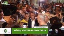 Ali Koç stattan mutlu ayrıldı