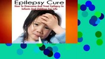 R.E.A.D The Epilepsy Cure:  How To Overcome and Treat Epilepsy  In Infants and Children