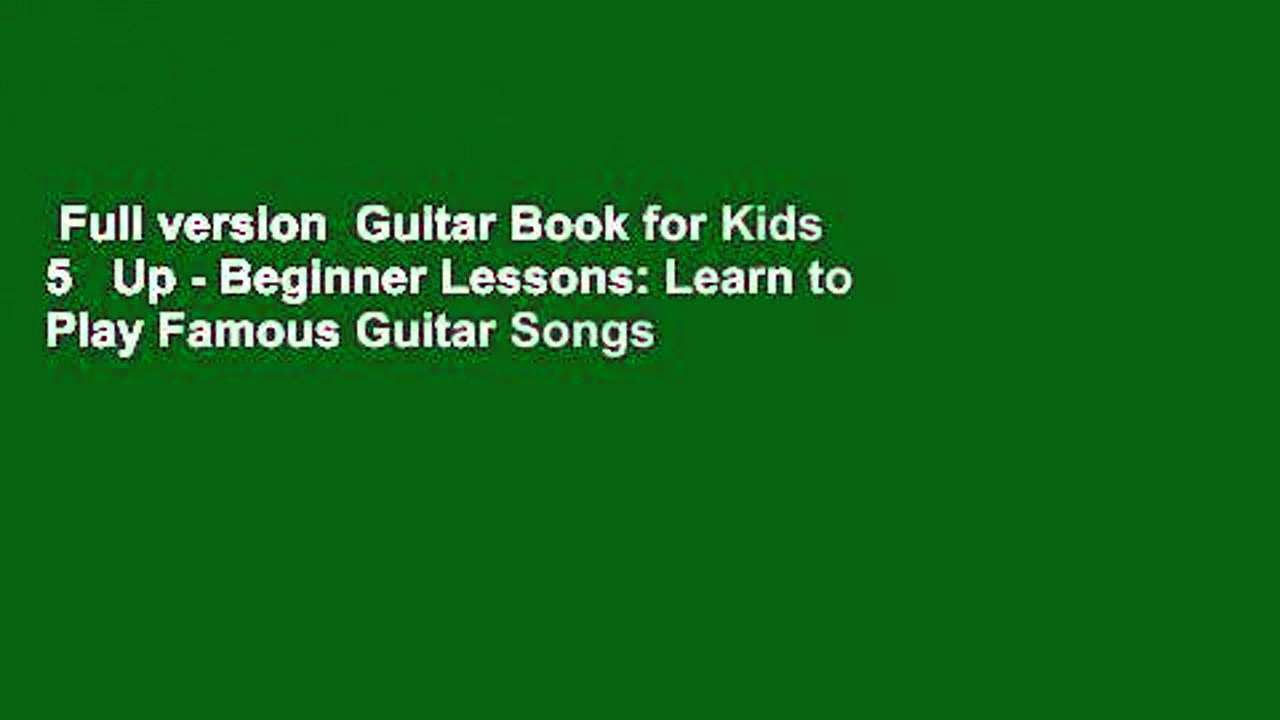 Full version  Guitar Book for Kids 5   Up – Beginner Lessons: Learn to Play Famous Guitar Songs
