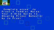 Complete acces  Jo Frost's Toddler Rules: Your 5-Step Guide to Shaping Proper Behavior by Jo Frost