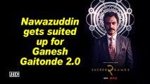 Sacred Games 2   Nawazuddin gets suited up for Ganesh Gaitonde 2.0