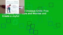 [Read] You and Your Anxious Child: Free Your Child from Fears and Worries and Create a Joyful