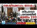 ലോകത്തെ നടുക്കിയ സ്ഫോടന പരമ്പരയില് മരണം 290 ആയി Sri Lanka Terror Attacks: Death Toll Rises to 290