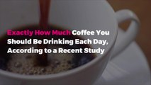 Exactly How Much Coffee You Should Be Drinking Each Day, According to a Recent Study