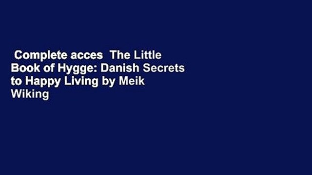 Complete acces  The Little Book of Hygge: Danish Secrets to Happy Living by Meik Wiking