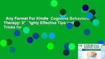 Any Format For Kindle  Cognitive Behavioral Therapy: 30 Highly Effective Tips and Tricks for