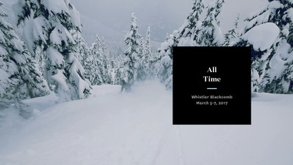All Time - Whistler/Blackcomb - March 5-7, 2017