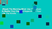 [Read] The Morning Mind: Use Your Brain to Master Your Day and Supercharge Your Life  For Kindle