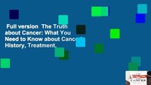 Full version  The Truth about Cancer: What You Need to Know about Cancer's History, Treatment,