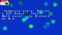 Complete acces  Barron s SAT Subject Test: Math Level 2 by Richard Ku M.A.