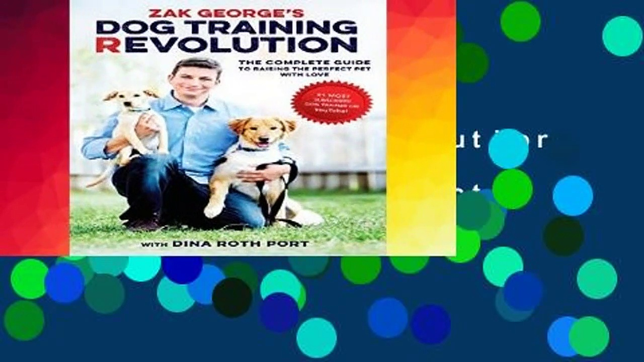 R.E.A.D Zak George s Dog Training Revolution: The Complete Guide to Raising the Perfect Pet with
