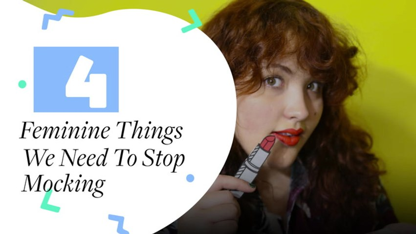 4 Feminine Things We Need To Stop Mocking