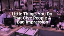 Little Things You Do That Give People A Bad Impression