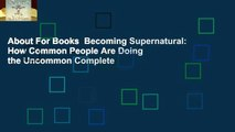About For Books  Becoming Supernatural: How Common People Are Doing the Uncommon Complete