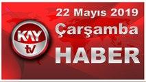 22 Mayıs 2019 Kay Tv Haber