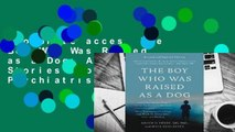 Complete acces  The Boy Who Was Raised as a Dog: And Other Stories from a Child Psychiatrist's