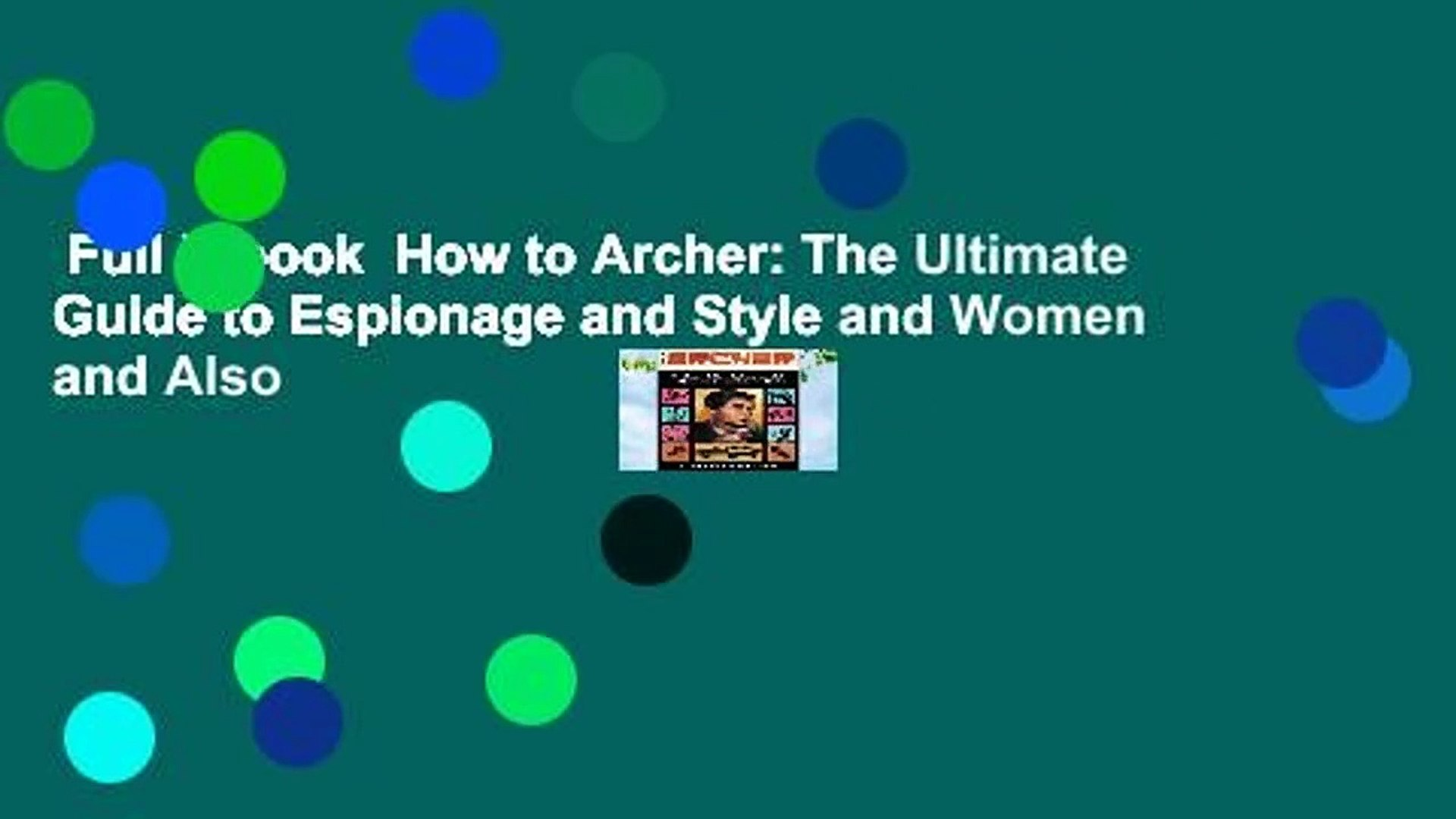 Full E-book  How to Archer: The Ultimate Guide to Espionage and Style and Women and Also