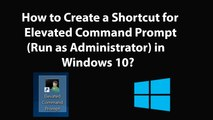 How to Create a Shortcut for Elevated Command Prompt (Run as Administrator) in Windows 10?