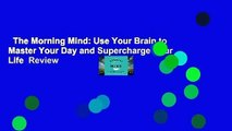 The Morning Mind: Use Your Brain to Master Your Day and Supercharge Your Life  Review