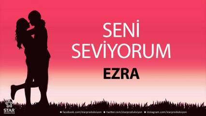 Seni Seviyorum EZRA - İsme Özel Aşk Şarkısı