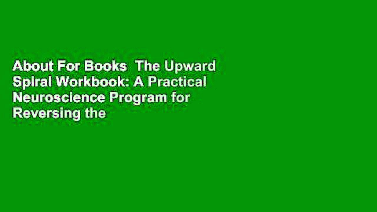 About For Books The Upward Spiral Workbook: A Practical Neuroscience  Program for Reversing the