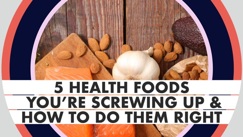 5 Health Foods You're Screwing Up