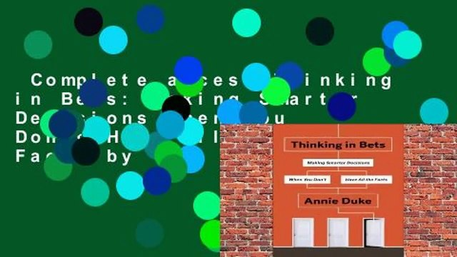 Complete acces  Thinking in Bets: Making Smarter Decisions When You Don't Have All the Facts by