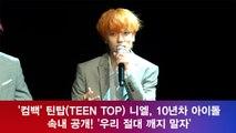 틴탑(TEEN TOP)니엘, '10년차 틴탑 깨지 말자' '속내 공개!'