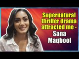 Supernatural thriller drama attracted me - Sana Maqbool