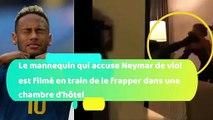 Le mannequin qui accuse Neymar de viol a  tout filmé en train de le frapper dans une chambre d'hôtel à Paris !