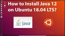 How to Install Java 12 on Ubuntu 18.04 LTS?