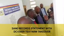 Sang records statement with DCI over tea farm takeover